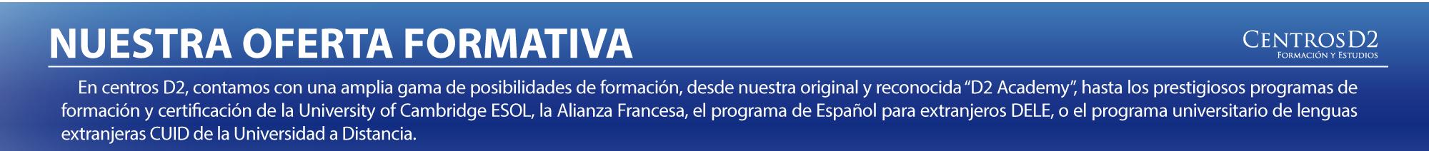 CentrosD2 una nueva visión de la enseñanza en Melilla  CentrosD2 es un  referente en la ciudad en lo que a educación, formación e instalaciones se refiere. Sus programas educativos son innovadores, abarcando todas la edades. Su campo de actuación es la formación en su sentido más amplio, con programas formativos subvencionados para adultos, clases de apoyo para todos los niveles y estudios en el extranjero con empresas líderes en el sector. En la actualidad, además, está especializada en la enseñanza de idiomas con la garantía de certificaciones internacionales, como el Cambridge English (antes University of Cambridge ESOL) o la Alliance Française.    Dada la importancia que supone una formación de calidad y como reconocimiento a su labor, CentrosD2 ha desarrollado en poco tiempo importantes acuerdos con instituciones públicas y privadas. La calidad de su enseñanza ha hecho que numerosos centros educativos de Melilla cuenten con CentrosD2 para diseñar y desarrollar importantes programas bilingües.  CentrosD2 es, desde Noviembre del 2005, colaborador oficial de la Universidad a Distancia en Melilla (UNED), impartiendo los cursos de idiomas del CUID (Centro Universitario de Idiomas  a Distancia). El CUID es una unidad docente especializada dependiente de la facultad de Filología de la UNED y adscrita funcionalmente al Vicerrectorado de Coordinación y Extensión Universitaria. Los idiomas que se imparten en nuestro centro son el francés, el inglés, el árabe, el alemán y el español para extranjeros, todos ellos como títulos propios de la UNED, una de las universidades con más prestigio en España. CentrosD2 ha desarrollado desde el 2008 importantes acuerdos con mas diez centros educativos y colectivos profesionales de la ciudad para la implantación del Cambridge Programme, un ambicioso programa de enseñanza del inglés que cuenta con la garantía de un prestigioso y reconocido certificado internacional; el Cambridge English. Junto a la Alianza Francesa de Málaga, CentrosD2 